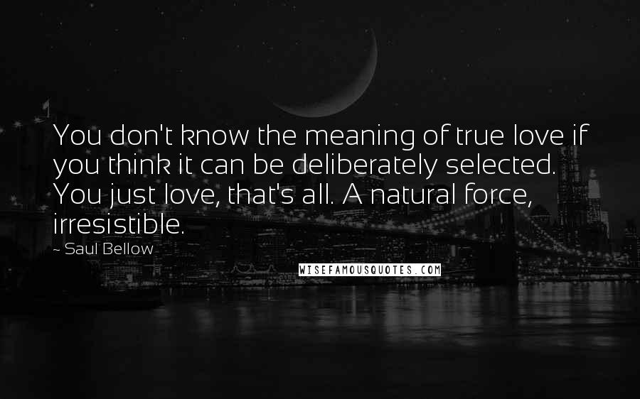Saul Bellow Quotes: You don't know the meaning of true love if you think it can be deliberately selected. You just love, that's all. A natural force, irresistible.