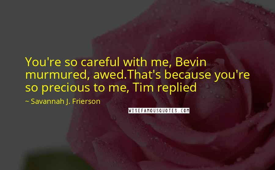 Savannah J. Frierson Quotes: You're so careful with me, Bevin murmured, awed.That's because you're so precious to me, Tim replied
