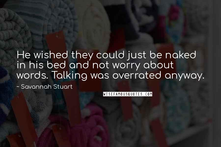 Savannah Stuart Quotes: He wished they could just be naked in his bed and not worry about words. Talking was overrated anyway.