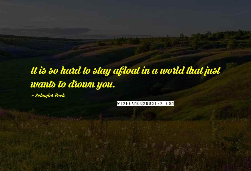 Schuyler Peck Quotes: It is so hard to stay afloat in a world that just wants to drown you.