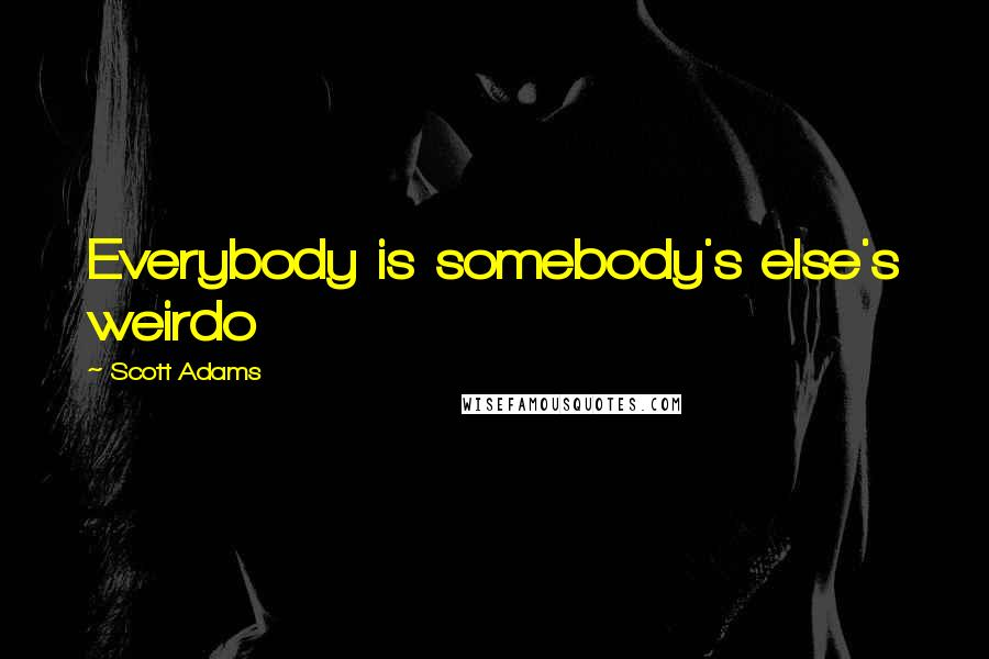Scott Adams Quotes: Everybody is somebody's else's weirdo