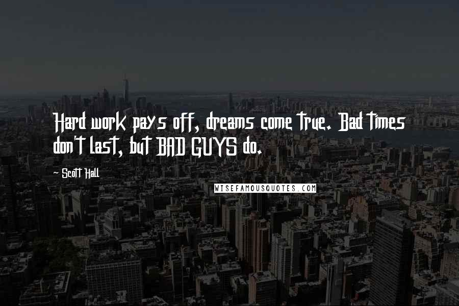 Scott Hall Quotes: Hard work pays off, dreams come true. Bad times don't last, but BAD GUYS do.