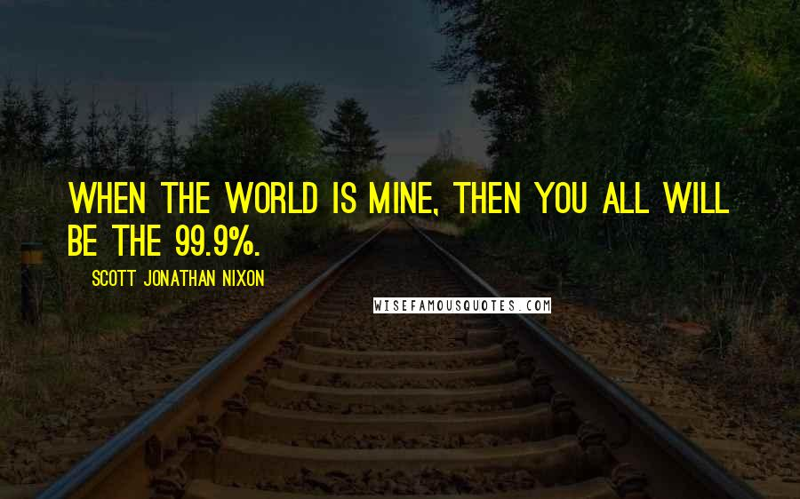 Scott Jonathan Nixon Quotes: When the world is mine, then you all will be the 99.9%.