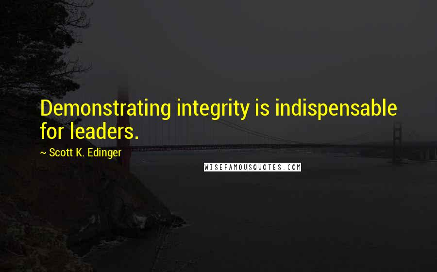 Scott K. Edinger Quotes: Demonstrating integrity is indispensable for leaders.