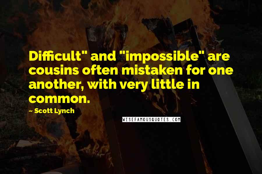 "Scott Lynch Quotes: Difficult"" and ""impossible"" are cousins often mistaken for one another, with very little in common."