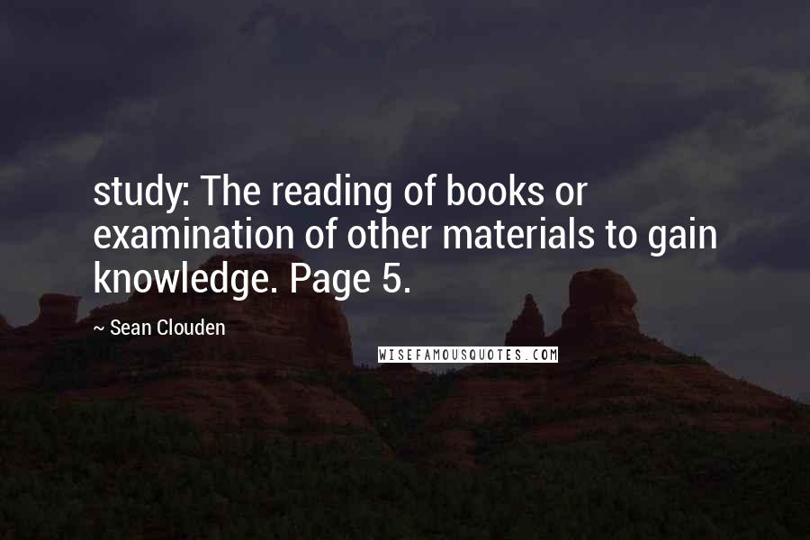 Sean Clouden Quotes: study: The reading of books or examination of other materials to gain knowledge. Page 5.