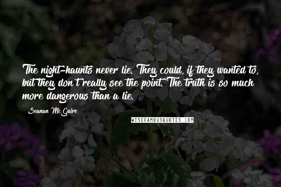 Seanan McGuire Quotes: The night-haunts never lie. They could, if they wanted to, but they don't really see the point. The truth is so much more dangerous than a lie.