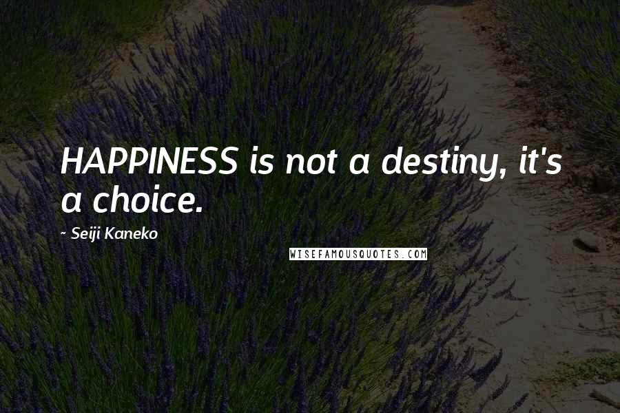Seiji Kaneko Quotes: HAPPINESS is not a destiny, it's a choice.