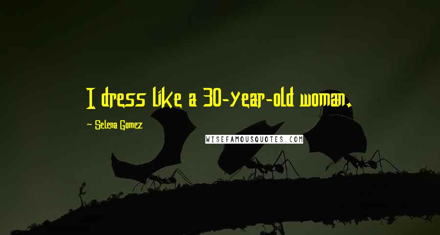 Selena Gomez Quotes: I dress like a 30-year-old woman