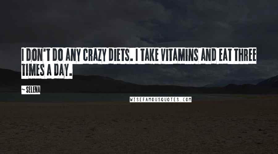 Selena Quotes: I don't do any crazy diets. I take vitamins and eat three times a day.