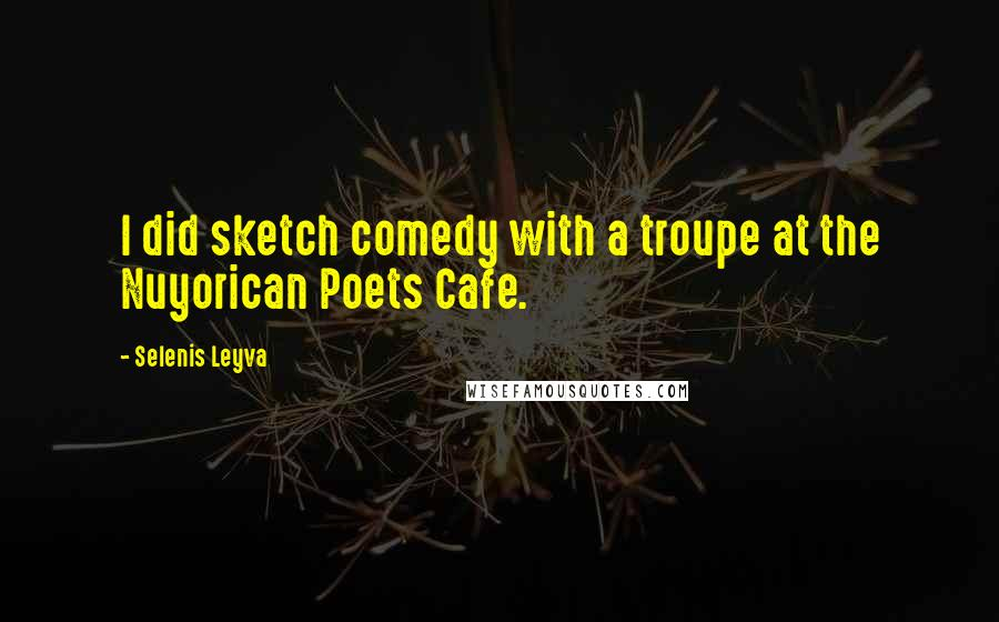 Selenis Leyva Quotes: I did sketch comedy with a troupe at the Nuyorican Poets Cafe.