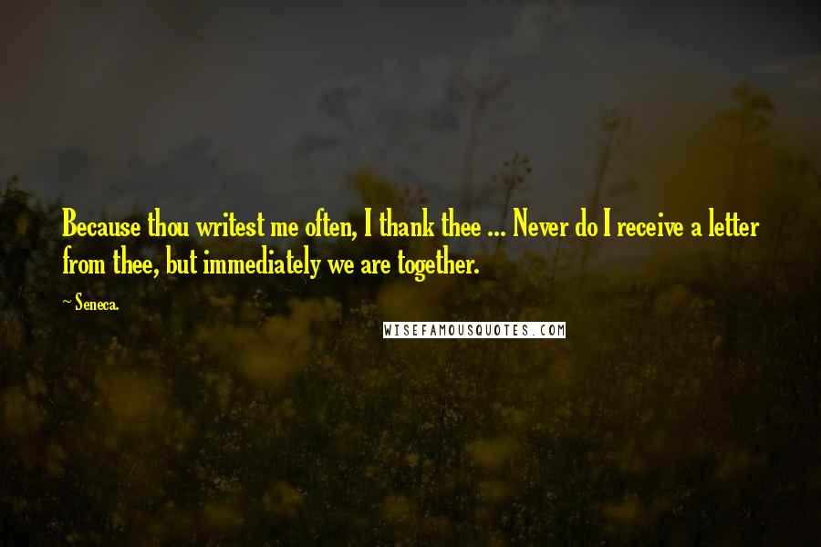Seneca. Quotes: Because thou writest me often, I thank thee ... Never do I receive a letter from thee, but immediately we are together.