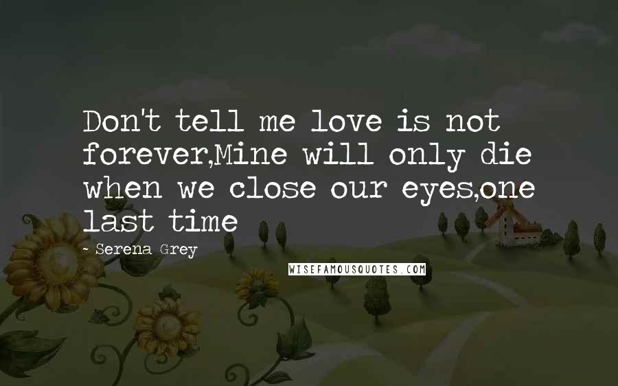 Serena Grey Quotes: Don't tell me love is not forever,Mine will only die when we close our eyes,one last time