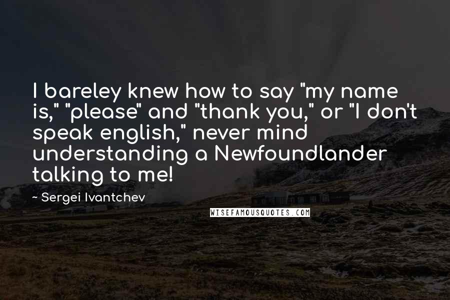 "Sergei Ivantchev Quotes: I bareley knew how to say ""my name is,"" ""please"" and ""thank you,"" or ""I don't speak english,"" never mind understanding a Newfoundlander talking to me!"