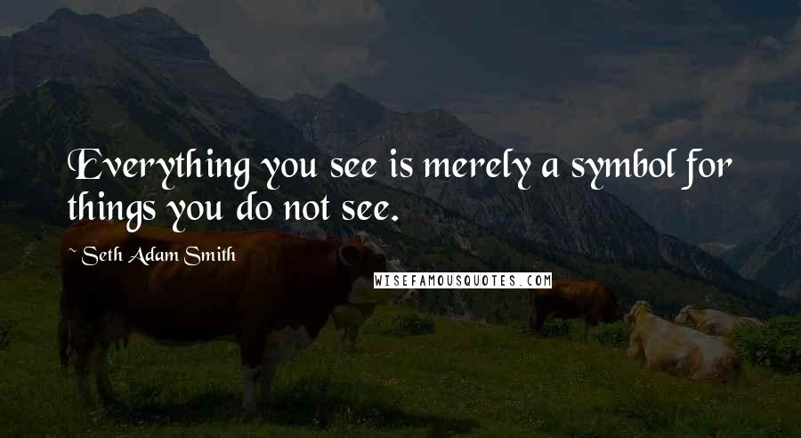 Seth Adam Smith Quotes: Everything you see is merely a symbol for things you do not see.