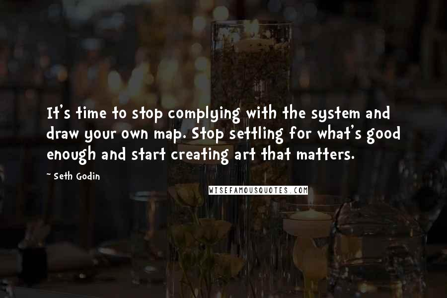 Seth Godin Quotes: It's time to stop complying with the system and draw your own map. Stop settling for what's good enough and start creating art that matters.