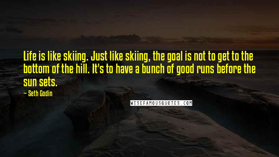 Seth Godin Quotes: Life is like skiing. Just like skiing, the goal is not to get to the bottom of the hill. It's to have a bunch of good runs before the sun sets.