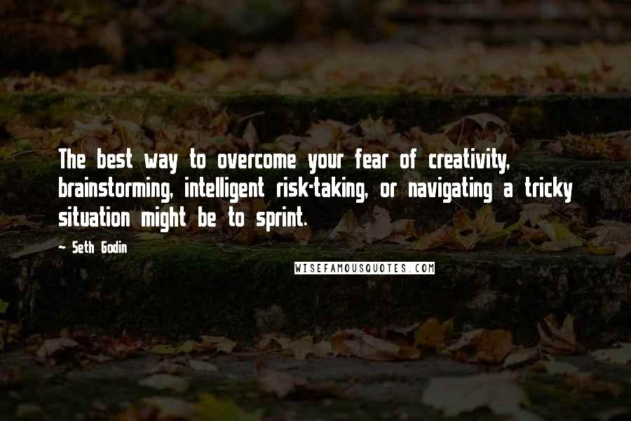 Seth Godin Quotes: The best way to overcome your fear of creativity, brainstorming, intelligent risk-taking, or navigating a tricky situation might be to sprint.