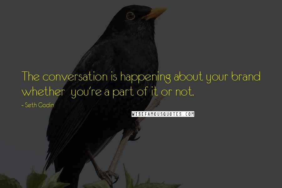 Seth Godin Quotes: The conversation is happening about your brand whether  you're a part of it or not.