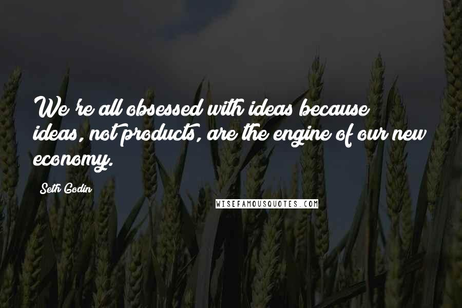 Seth Godin Quotes: We're all obsessed with ideas because ideas, not products, are the engine of our new economy.