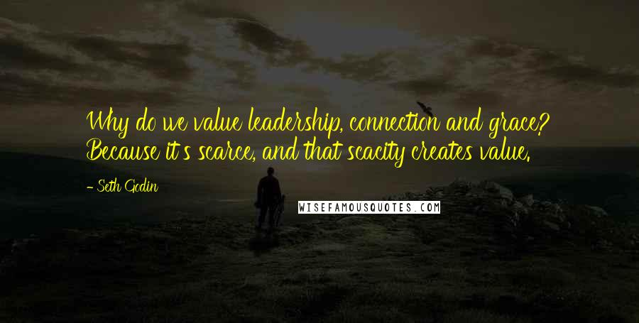 Seth Godin Quotes: Why do we value leadership, connection and grace? Because it's scarce, and that scacity creates value.
