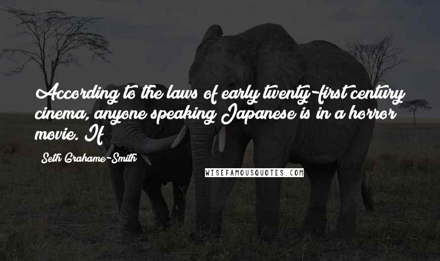 Seth Grahame-Smith Quotes: According to the laws of early twenty-first century cinema, anyone speaking Japanese is in a horror movie. If