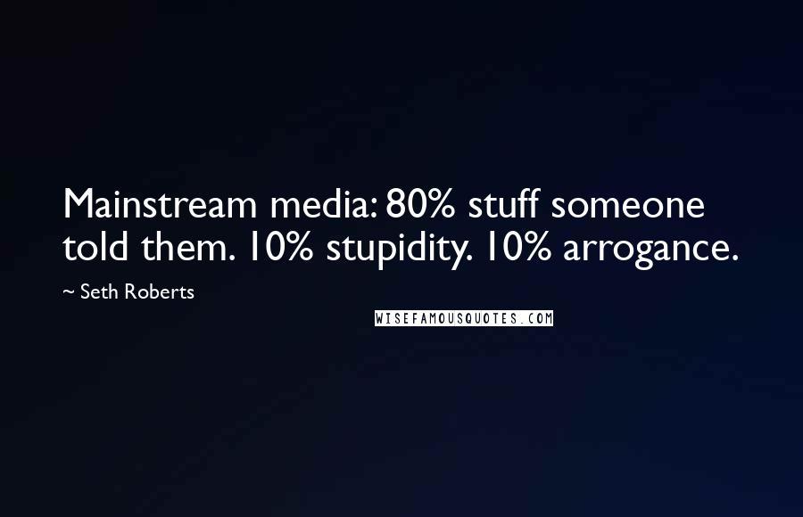 Seth Roberts Quotes: Mainstream media: 80% stuff someone told them. 10% stupidity. 10% arrogance.