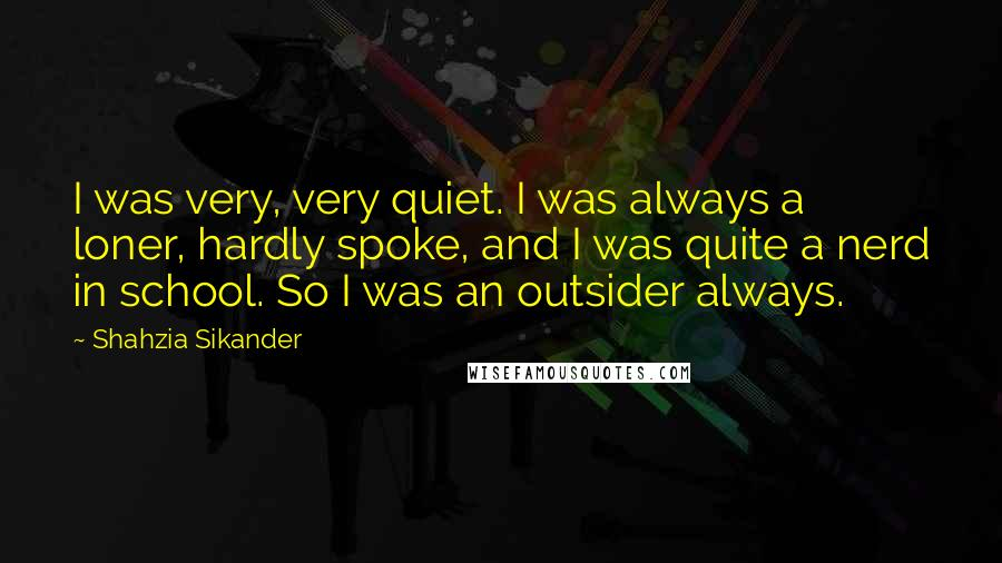 Shahzia Sikander Quotes: I was very, very quiet. I was always a loner, hardly spoke, and I was quite a nerd in school. So I was an outsider always.