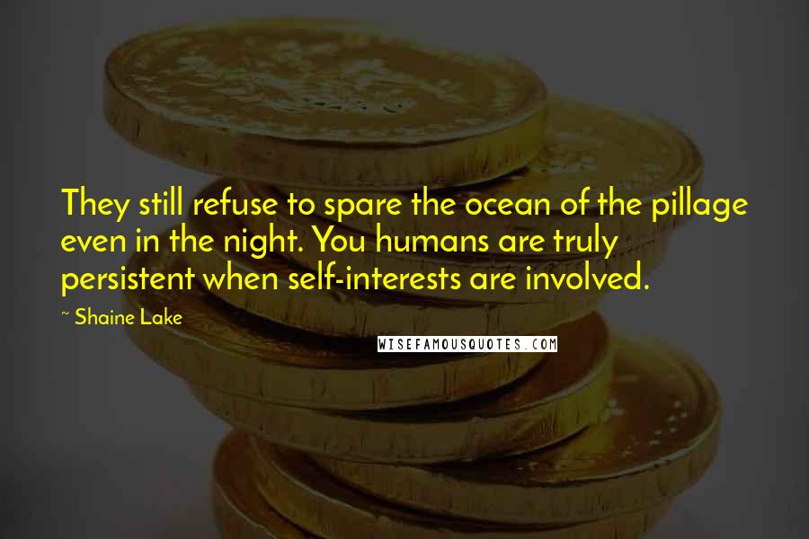 Shaine Lake Quotes: They still refuse to spare the ocean of the pillage even in the night. You humans are truly persistent when self-interests are involved.