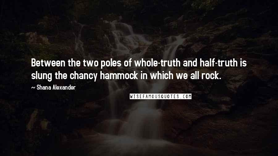 Shana Alexander Quotes: Between the two poles of whole-truth and half-truth is slung the chancy hammock in which we all rock.