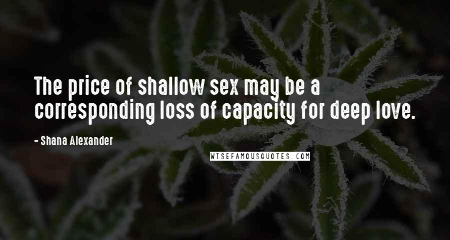 Shana Alexander Quotes: The price of shallow sex may be a corresponding loss of capacity for deep love.