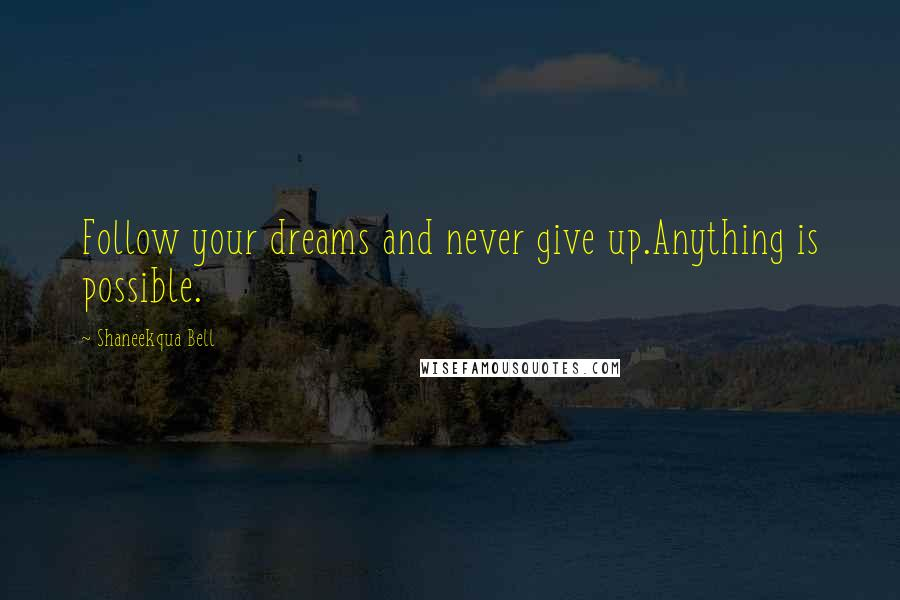Shaneekqua Bell Quotes: Follow your dreams and never give up.Anything is possible.