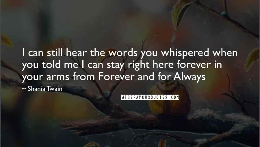 Shania Twain Quotes: I can still hear the words you whispered when you told me I can stay right here forever in your arms from Forever and for Always