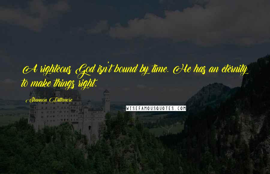 Shannon Dittemore Quotes: A righteous God isn't bound by time. He has an eternity to make things right.