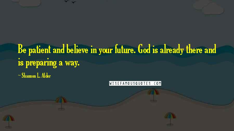 Shannon L. Alder Quotes: Be patient and believe in your future. God is already there and is preparing a way.
