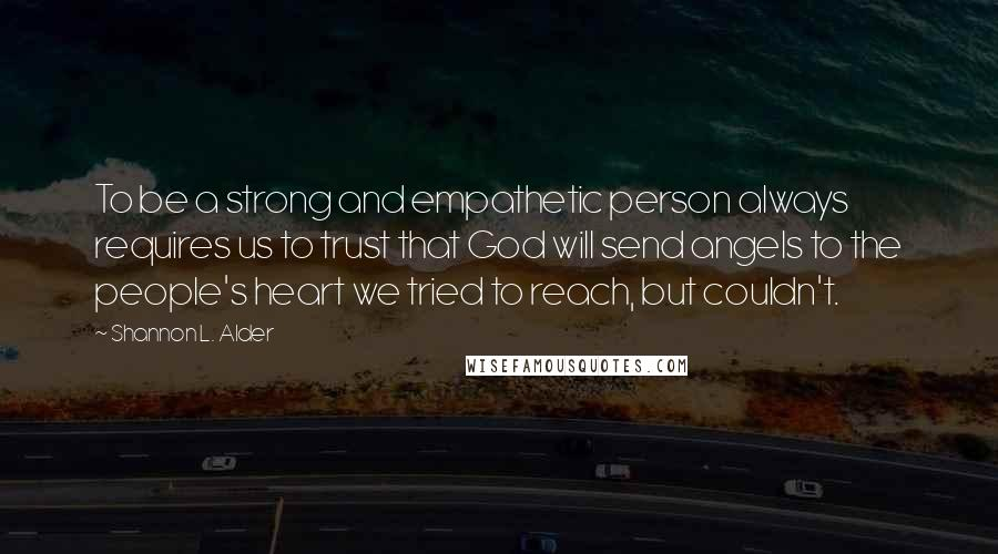 Shannon L. Alder Quotes: To be a strong and empathetic person always requires us to trust that God will send angels to the people's heart we tried to reach, but couldn't.