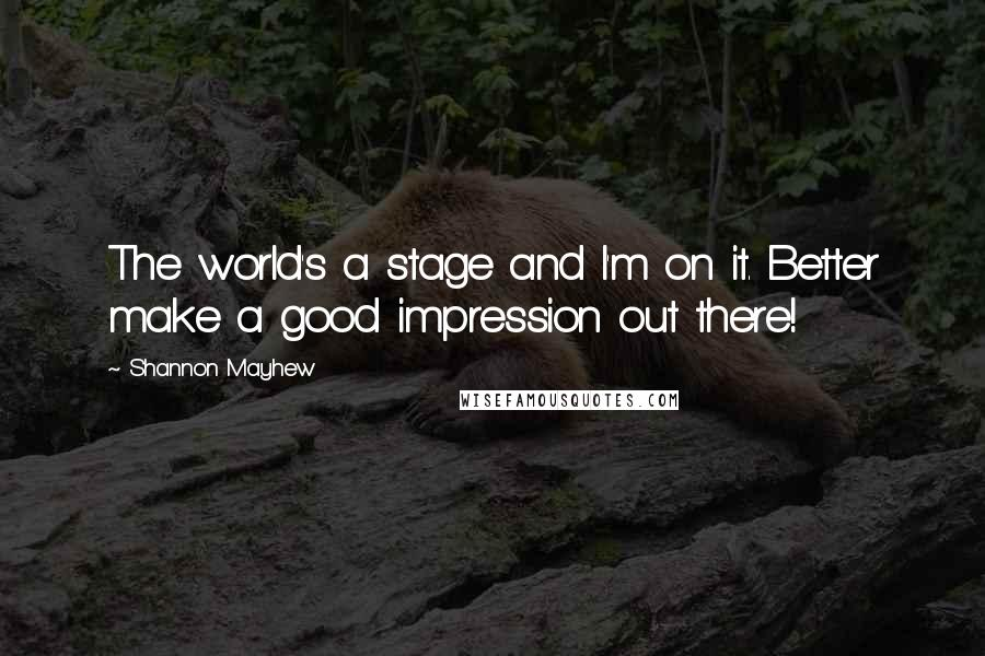Shannon Mayhew Quotes: The world's a stage and I'm on it. Better make a good impression out there!