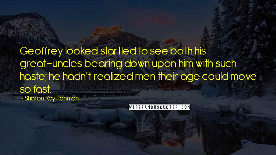 Sharon Kay Penman Quotes: Geoffrey looked startled to see both his great-uncles bearing down upon him with such haste; he hadn't realized men their age could move so fast.