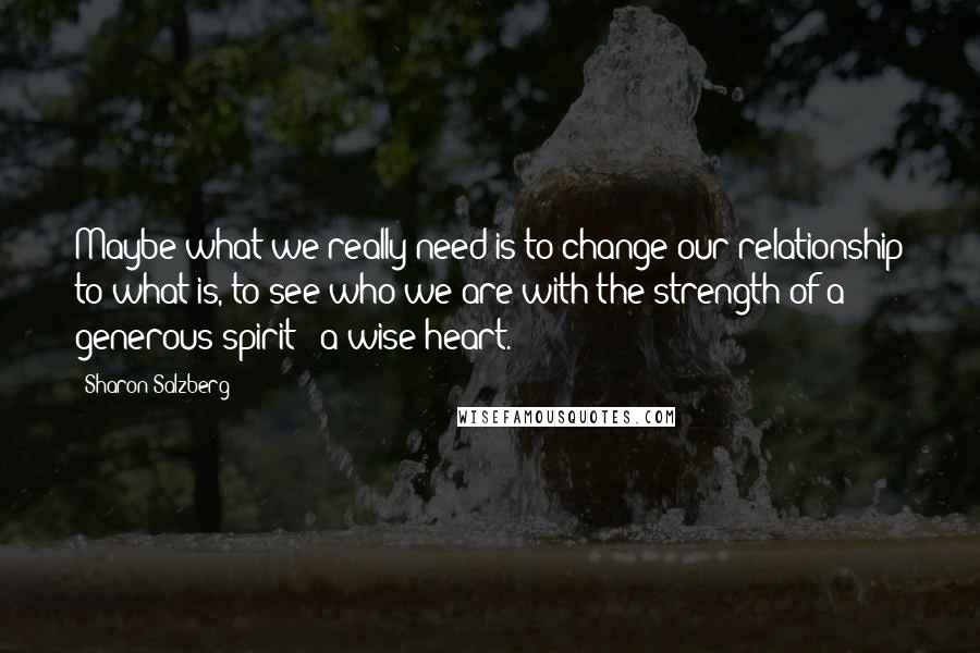 Sharon Salzberg Quotes: Maybe what we really need is to change our relationship to what is, to see who we are with the strength of a generous spirit & a wise heart.