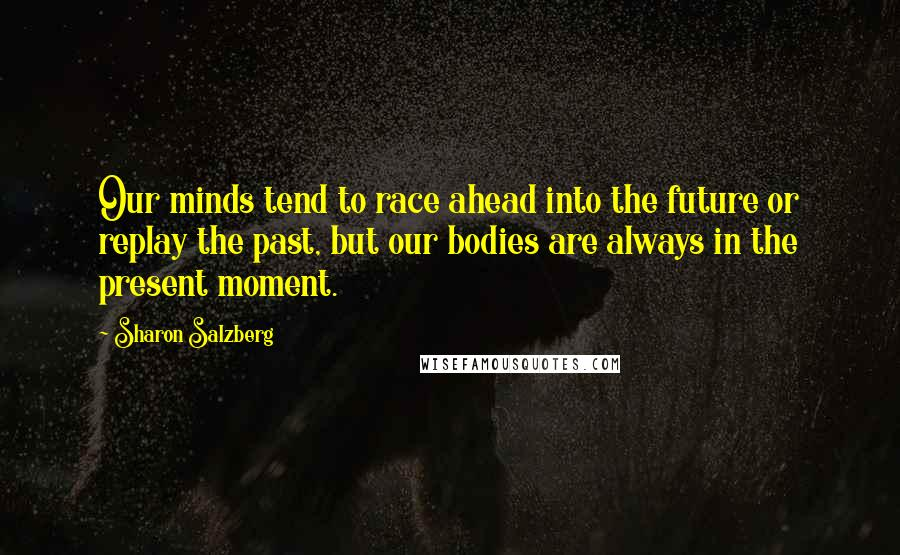 Sharon Salzberg Quotes: Our minds tend to race ahead into the future or replay the past, but our bodies are always in the present moment.
