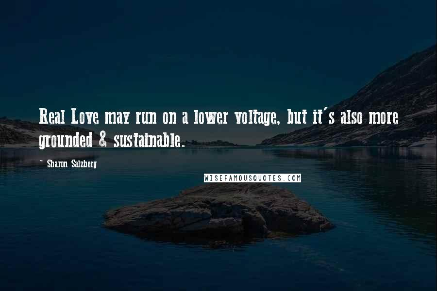 Sharon Salzberg Quotes: Real Love may run on a lower voltage, but it's also more grounded & sustainable.