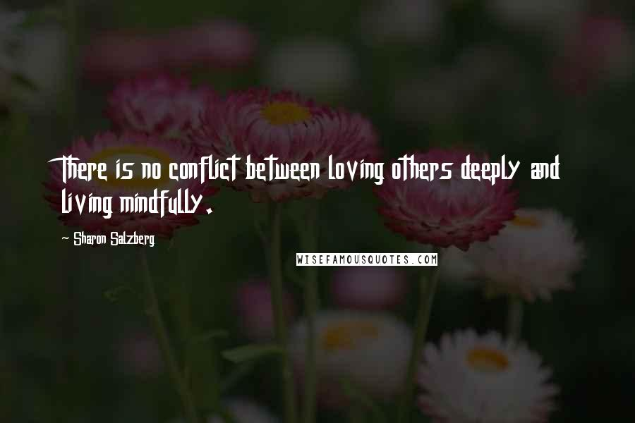 Sharon Salzberg Quotes: There is no conflict between loving others deeply and living mindfully.
