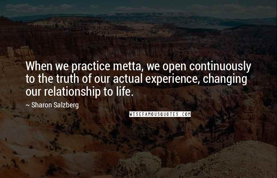 Sharon Salzberg Quotes: When we practice metta, we open continuously to the truth of our actual experience, changing our relationship to life.