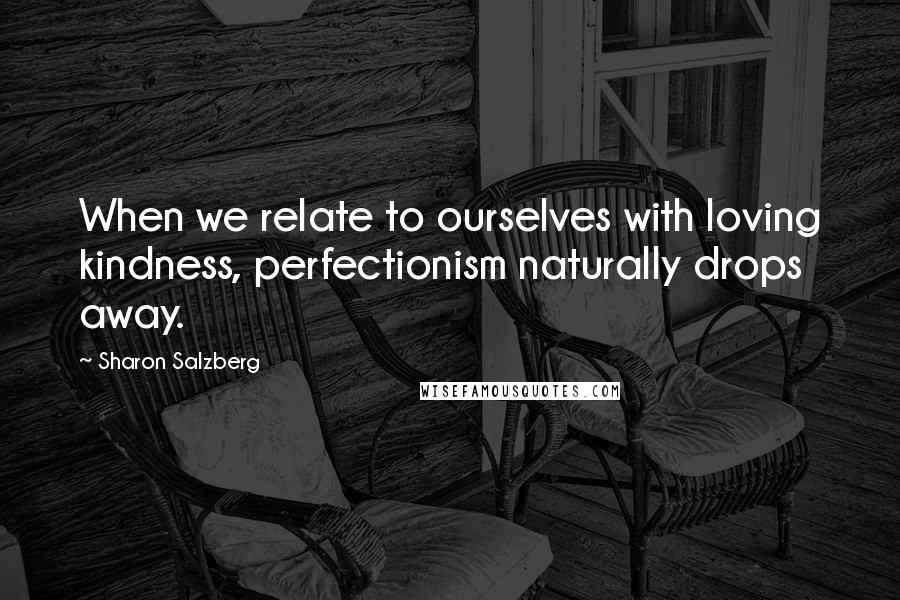 Sharon Salzberg Quotes: When we relate to ourselves with loving kindness, perfectionism naturally drops away.