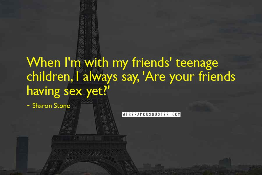 Sharon Stone Quotes: When I'm with my friends' teenage children, I always say, 'Are your friends having sex yet?'