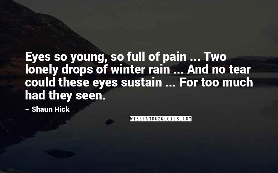 Shaun Hick Quotes: Eyes so young, so full of pain ... Two lonely drops of winter rain ... And no tear could these eyes sustain ... For too much had they seen.