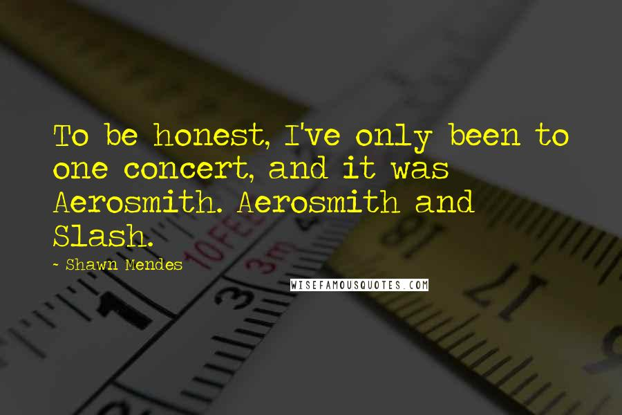 Shawn Mendes Quotes: To be honest, I've only been to one concert, and it was Aerosmith. Aerosmith and Slash.