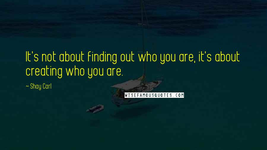 Shay Carl Quotes: It's not about finding out who you are, it's about creating who you are.