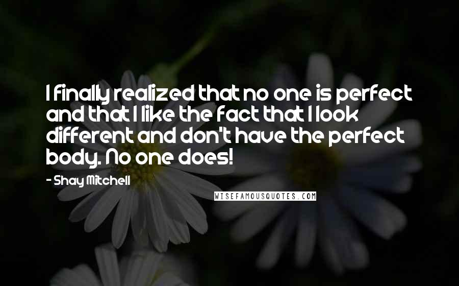 Shay Mitchell Quotes: I finally realized that no one is perfect and that I like the fact that I look different and don't have the perfect body. No one does!