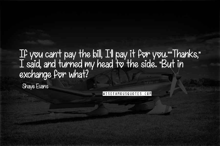 "Shaye Evans Quotes: If you can't pay the bill, I'll pay it for you.""""Thanks,"" I said, and turned my head to the side. ""But in exchange for what?"